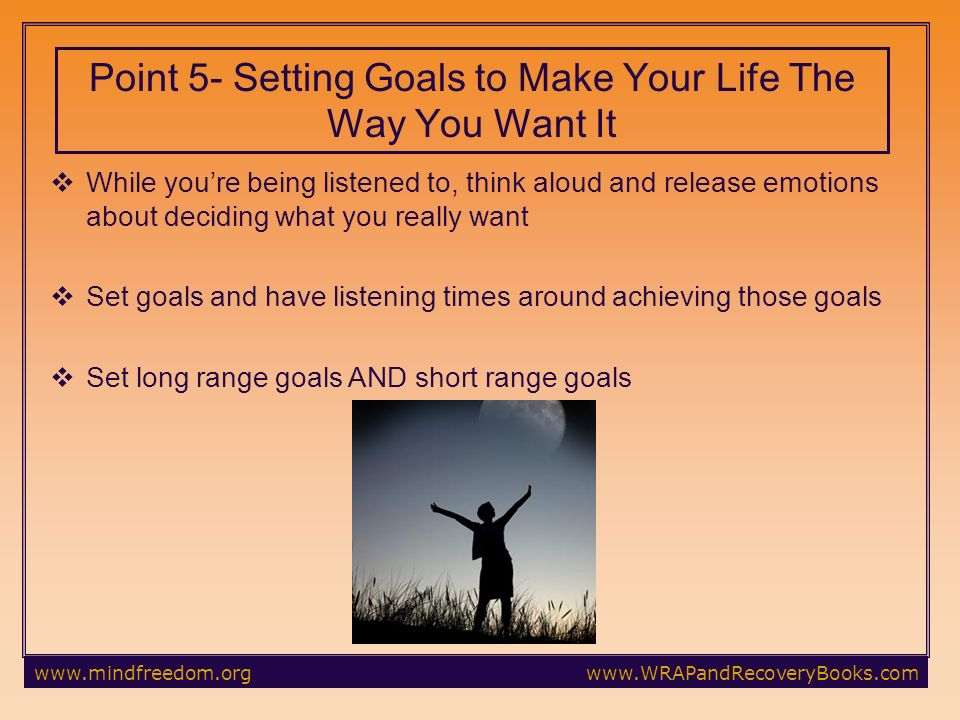 While youre being listened to, think aloud and release emotions about deciding what you really want Set goals and have listening times around achieving those goals Set long range goals AND short range goals Point 5- Setting Goals to Make Your Life The Way You Want It
