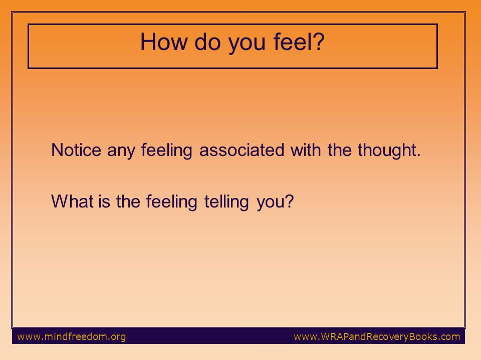 How do you feel Notice any feeling associated with the thought. What is the feeling telling you