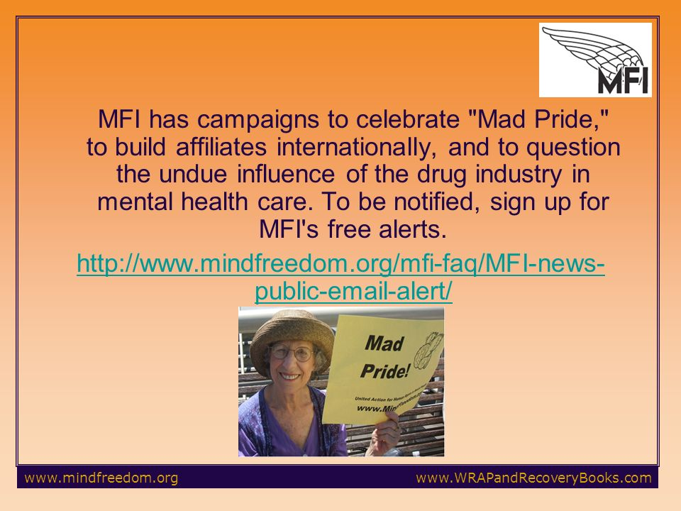 MFI has campaigns to celebrate Mad Pride, to build affiliates internationally, and to question the undue influence of the drug industry in mental health care.