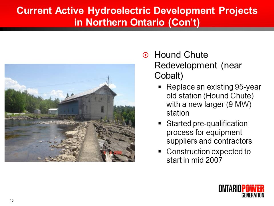 15 Current Active Hydroelectric Development Projects in Northern Ontario (Cont) Hound Chute Redevelopment (near Cobalt) Replace an existing 95-year ol