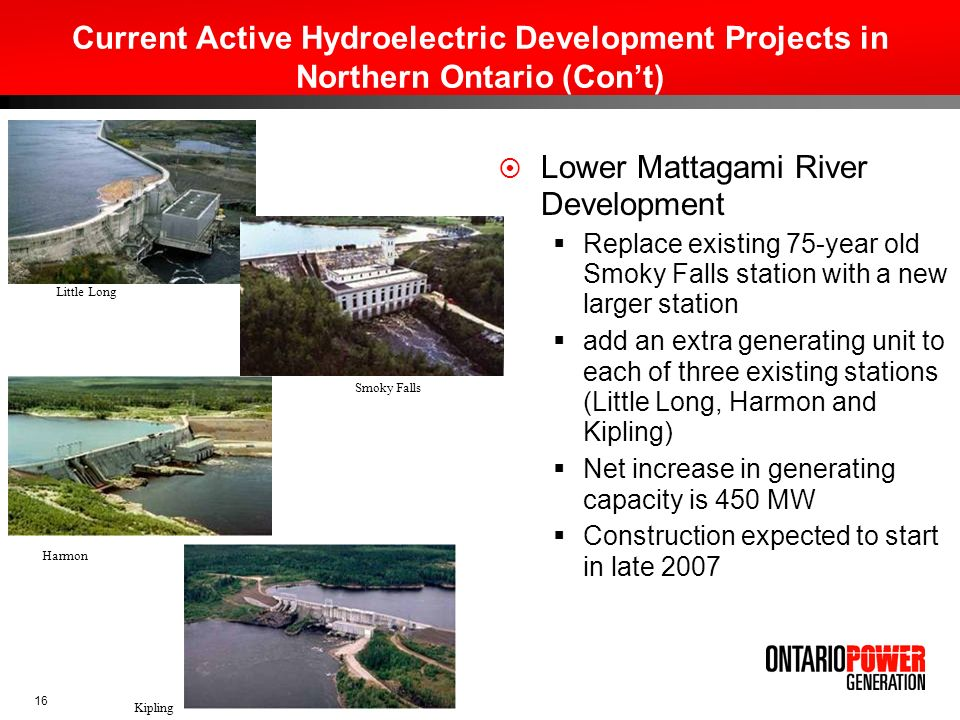 16 Current Active Hydroelectric Development Projects in Northern Ontario (Cont) Lower Mattagami River Development Replace existing 75-year old Smoky F