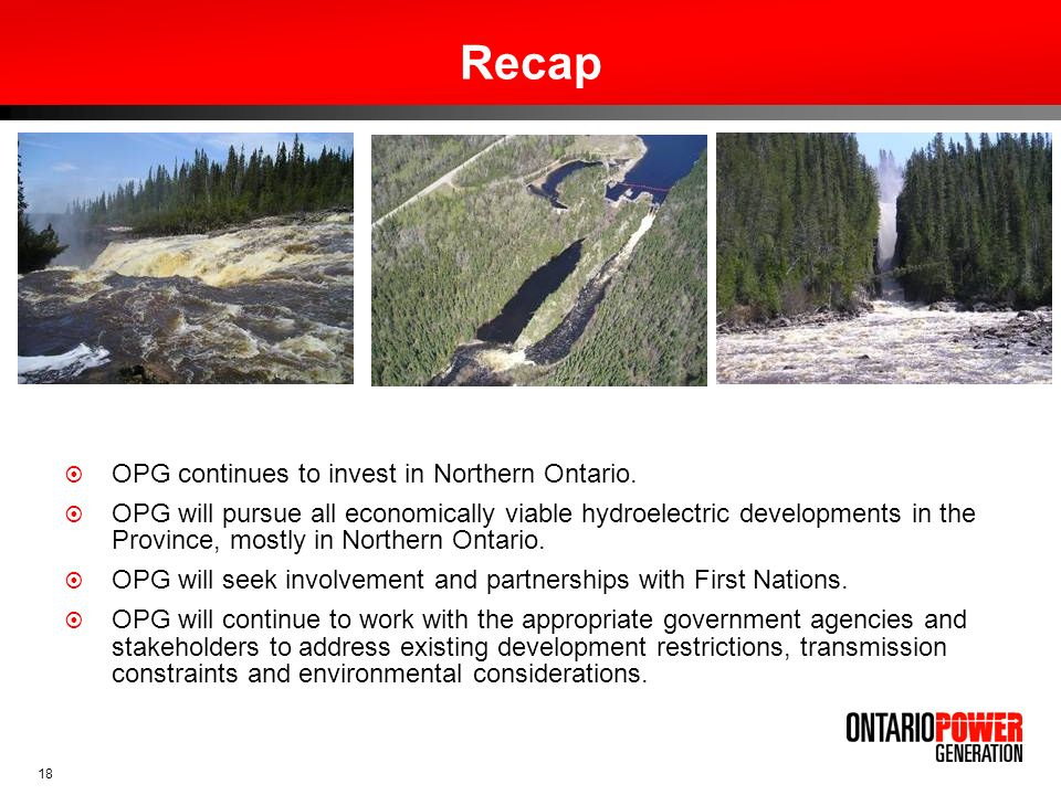 18 Recap OPG continues to invest in Northern Ontario. OPG will pursue all economically viable hydroelectric developments in the Province, mostly in No