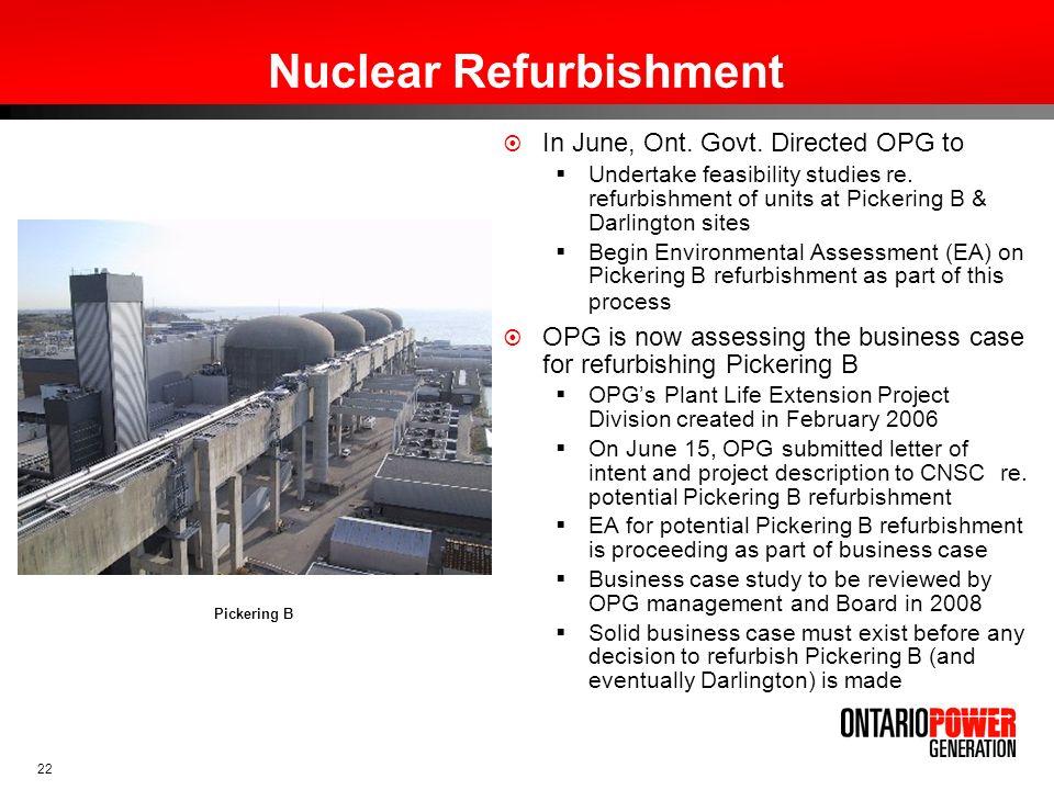 22 Nuclear Refurbishment In June, Ont. Govt. Directed OPG to Undertake feasibility studies re. refurbishment of units at Pickering B & Darlington site