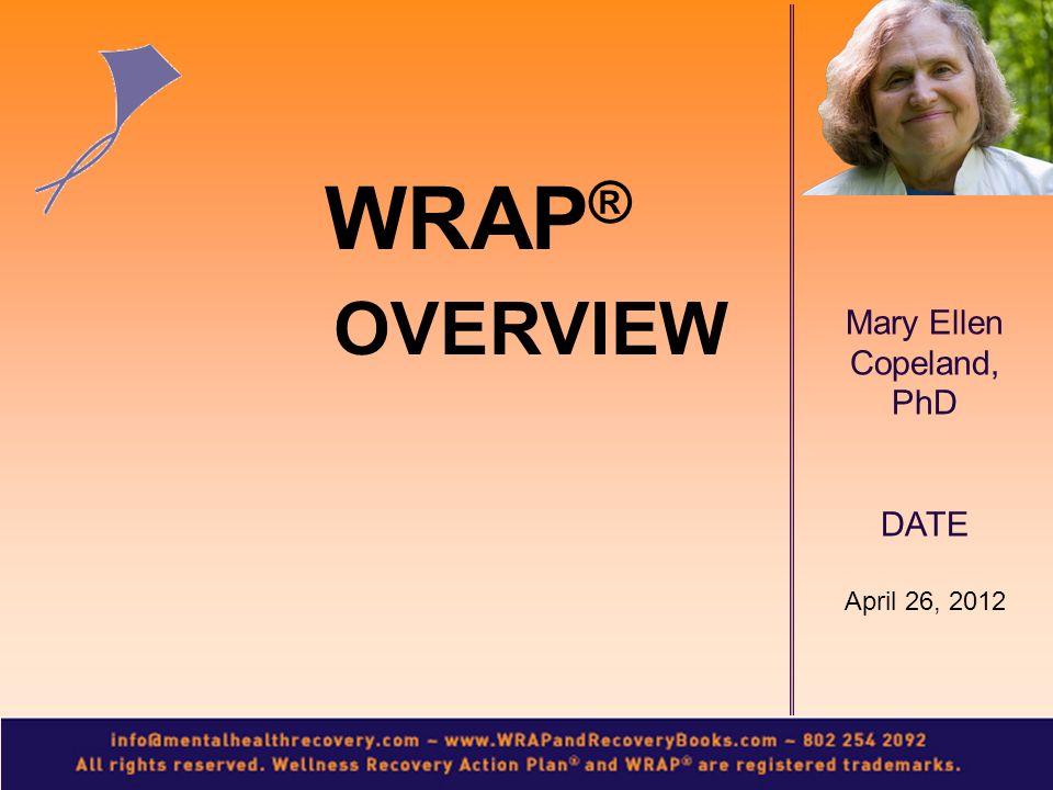 Mary Ellen Copeland, PhD DATE April 26, 2012 WRAP ® OVERVIEW