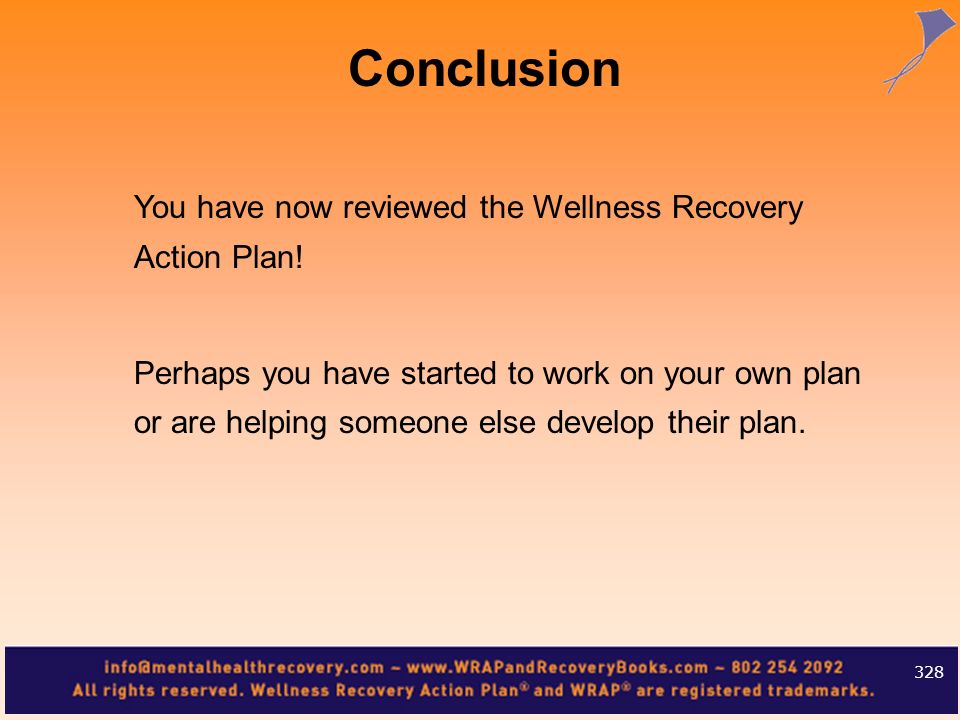 You have now reviewed the Wellness Recovery Action Plan! Perhaps you have started to work on your own plan or are helping someone else develop their p