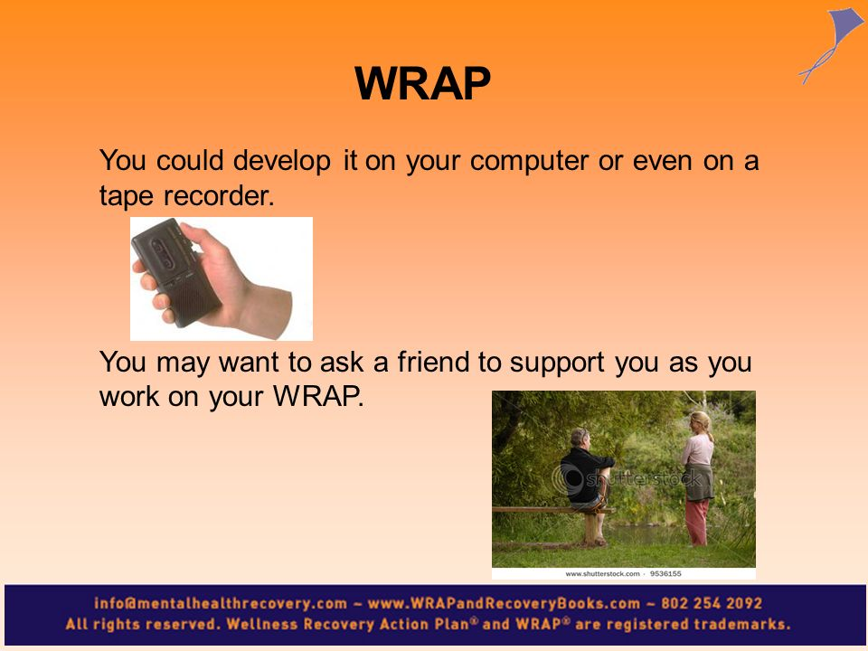You could develop it on your computer or even on a tape recorder. You may want to ask a friend to support you as you work on your WRAP. WRAP