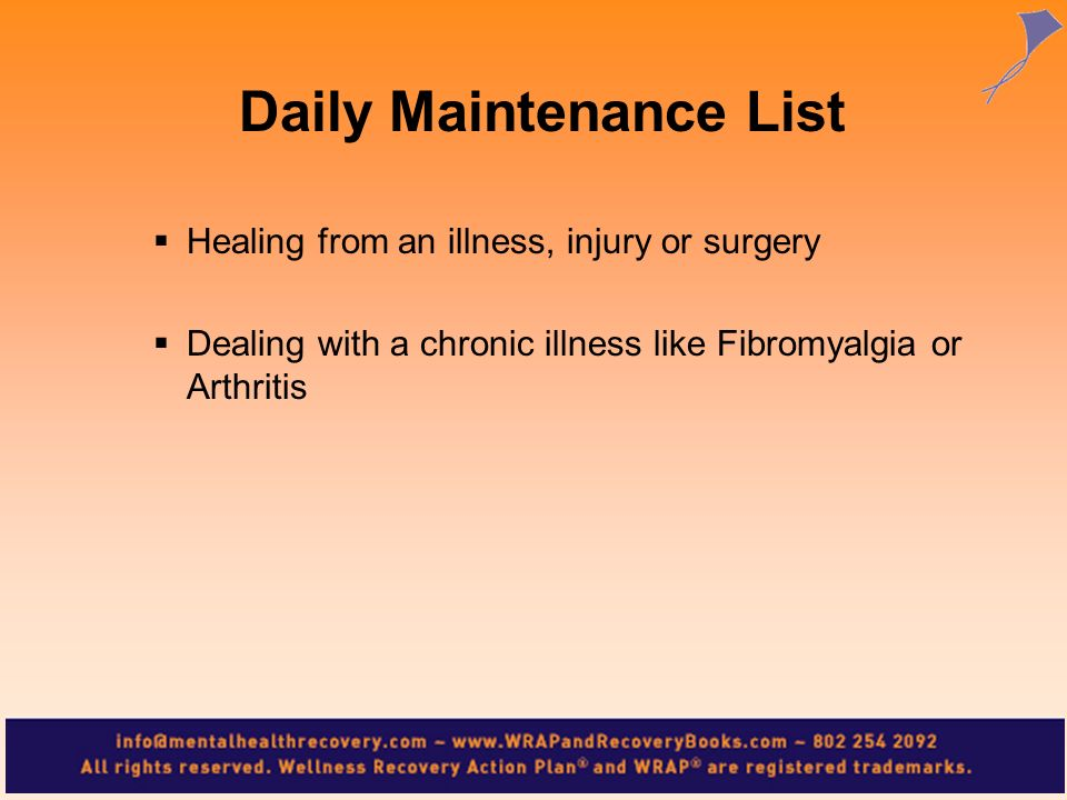 Healing from an illness, injury or surgery Dealing with a chronic illness like Fibromyalgia or Arthritis Daily Maintenance List