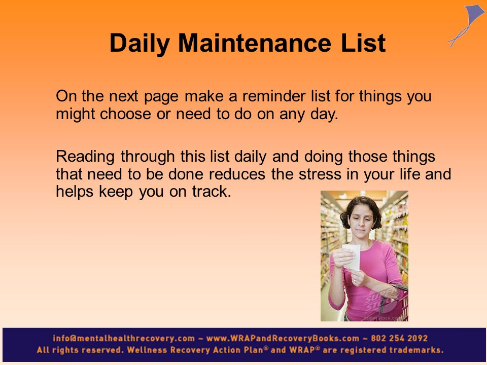 On the next page make a reminder list for things you might choose or need to do on any day. Reading through this list daily and doing those things tha