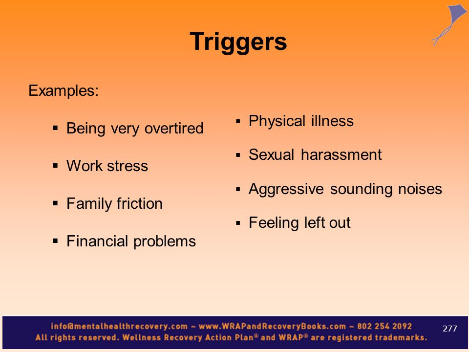 Examples: Being very overtired Work stress Family friction Financial problems 277 Triggers Physical illness Sexual harassment Aggressive sounding nois