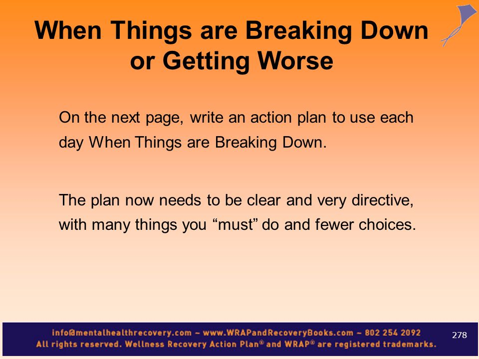On the next page, write an action plan to use each day When Things are Breaking Down. The plan now needs to be clear and very directive, with many thi