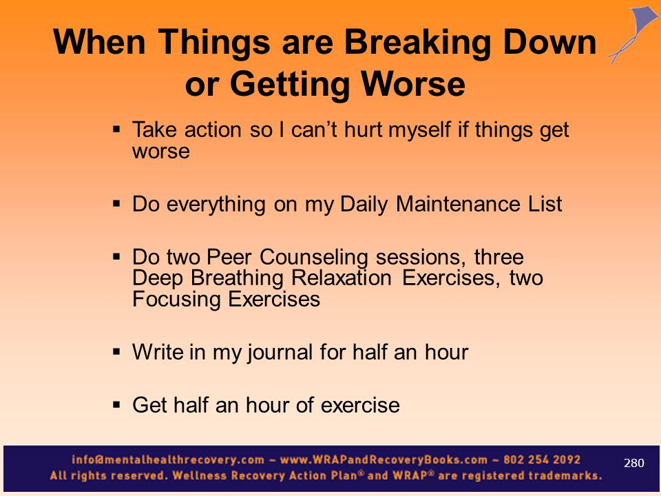 Take action so I cant hurt myself if things get worse Do everything on my Daily Maintenance List Do two Peer Counseling sessions, three Deep Breathing
