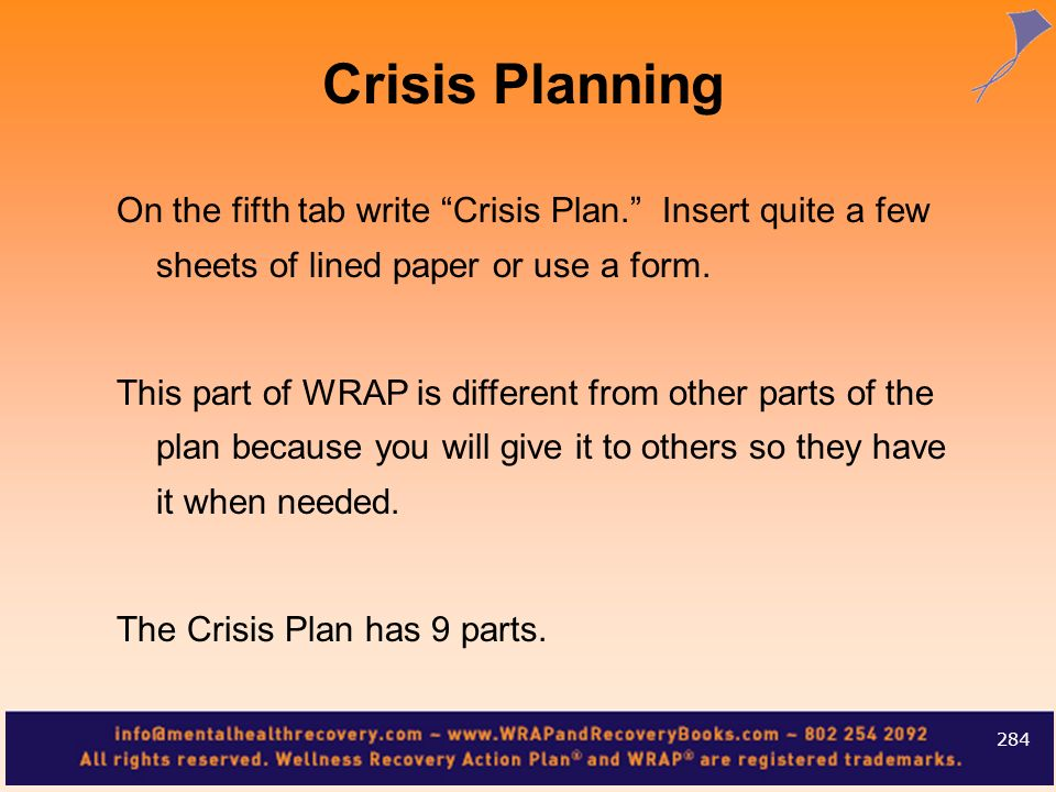 On the fifth tab write Crisis Plan. Insert quite a few sheets of lined paper or use a form. This part of WRAP is different from other parts of the pla