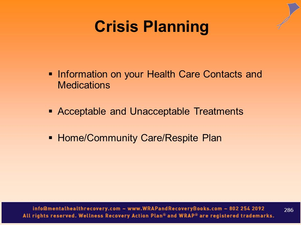 Information on your Health Care Contacts and Medications Acceptable and Unacceptable Treatments Home/Community Care/Respite Plan 286 Crisis Planning