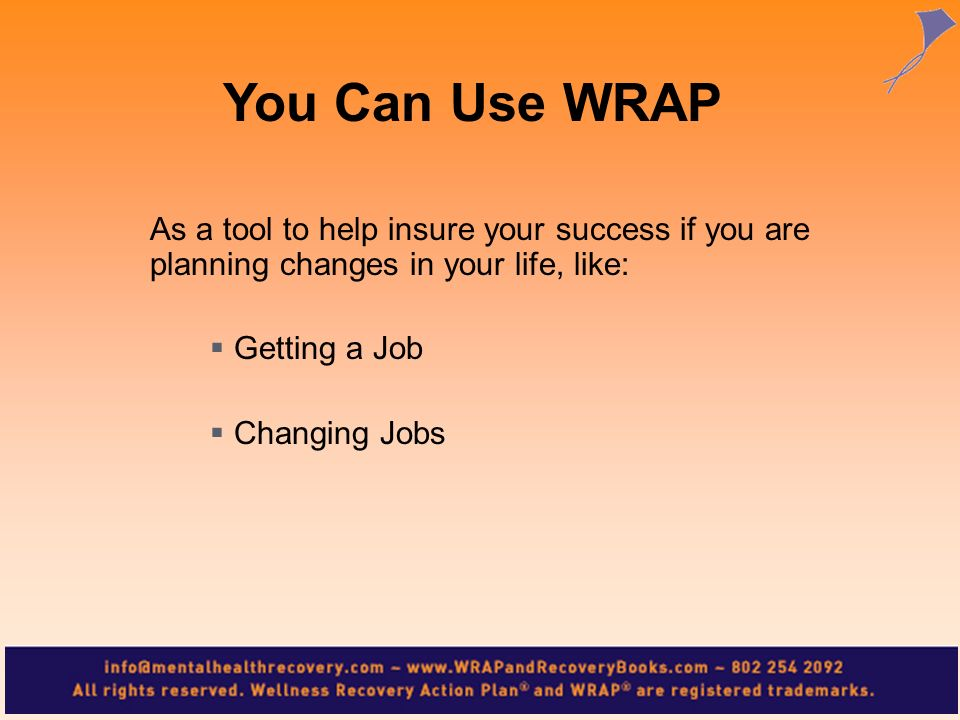 As a tool to help insure your success if you are planning changes in your life, like: Getting a Job Changing Jobs You Can Use WRAP