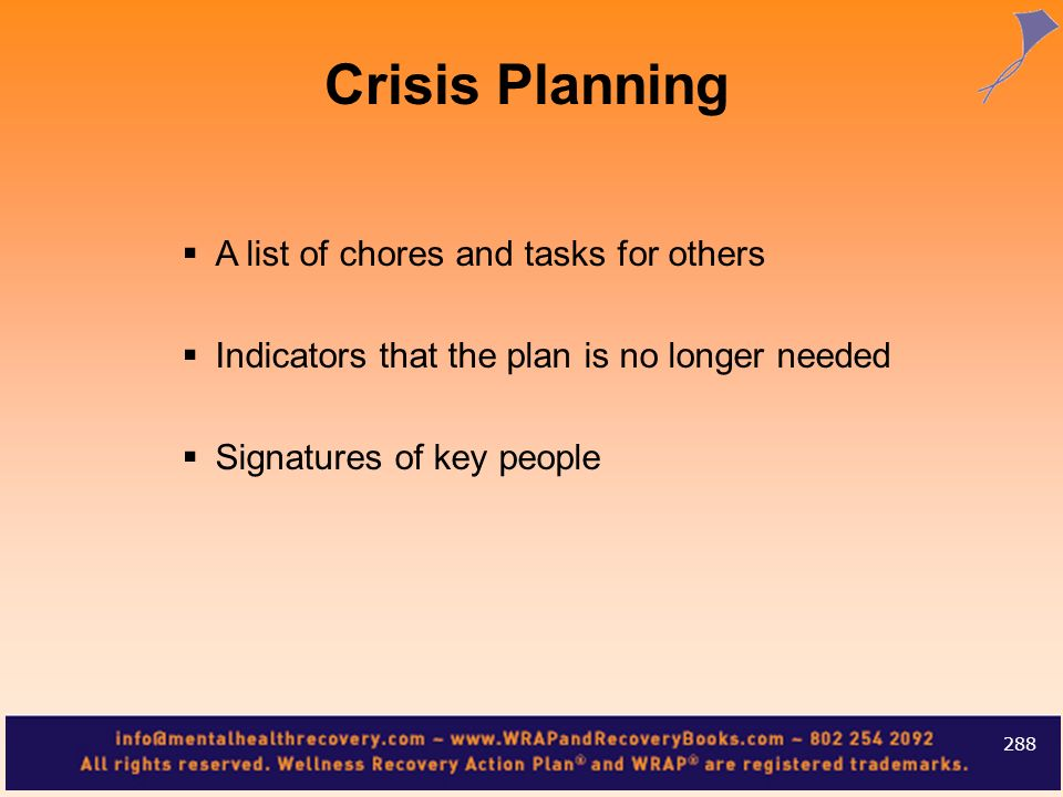 A list of chores and tasks for others Indicators that the plan is no longer needed Signatures of key people 288 Crisis Planning