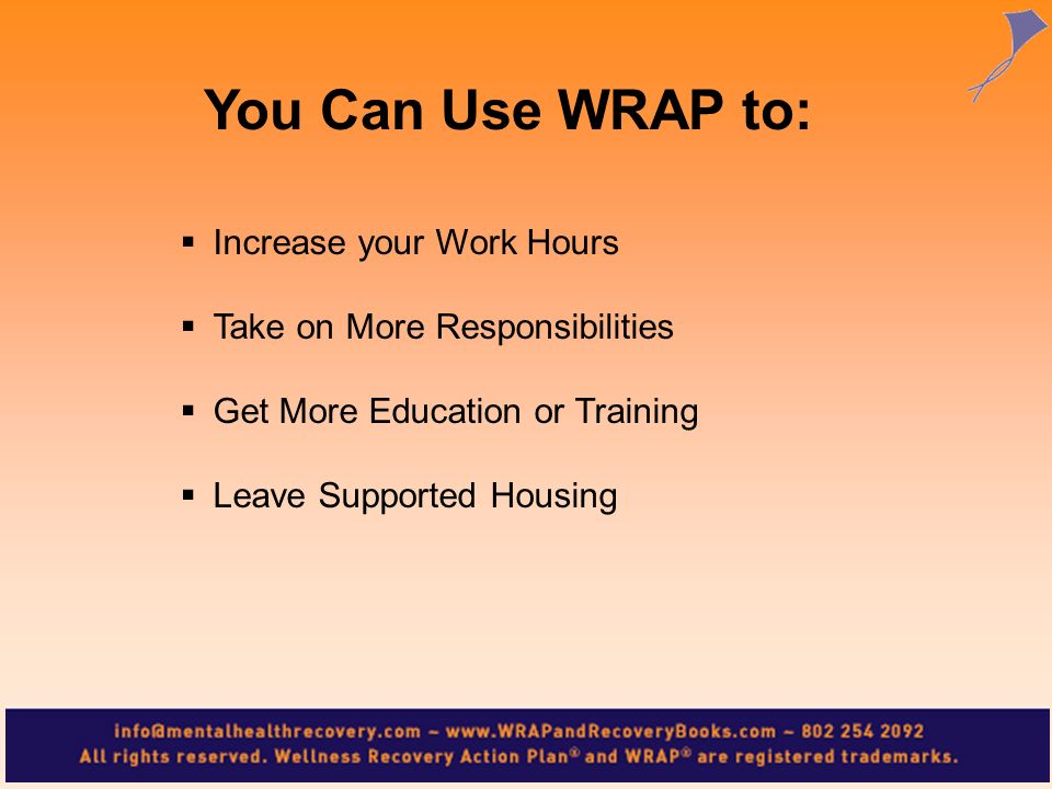 Increase your Work Hours Take on More Responsibilities Get More Education or Training Leave Supported Housing You Can Use WRAP to: