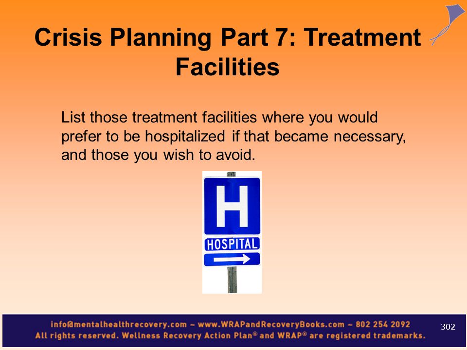 List those treatment facilities where you would prefer to be hospitalized if that became necessary, and those you wish to avoid. 302 Crisis Planning P