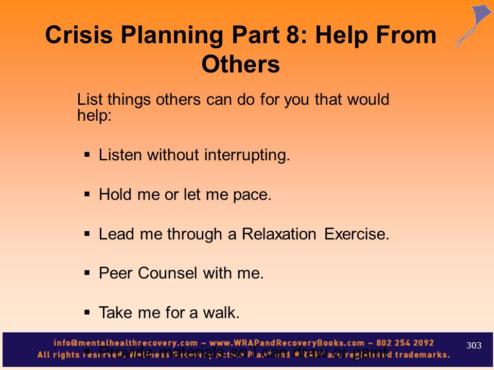 List things others can do for you that would help: Listen without interrupting. Hold me or let me pace. Lead me through a Relaxation Exercise. Peer Co