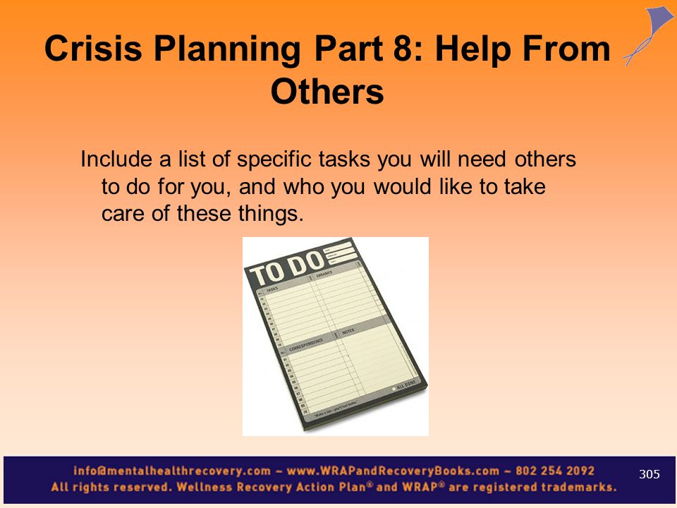 Include a list of specific tasks you will need others to do for you, and who you would like to take care of these things. 305 Crisis Planning Part 8: