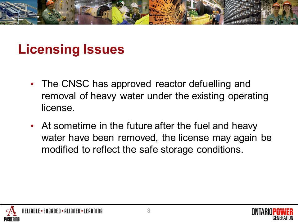 8 Licensing Issues The CNSC has approved reactor defuelling and removal of heavy water under the existing operating license.