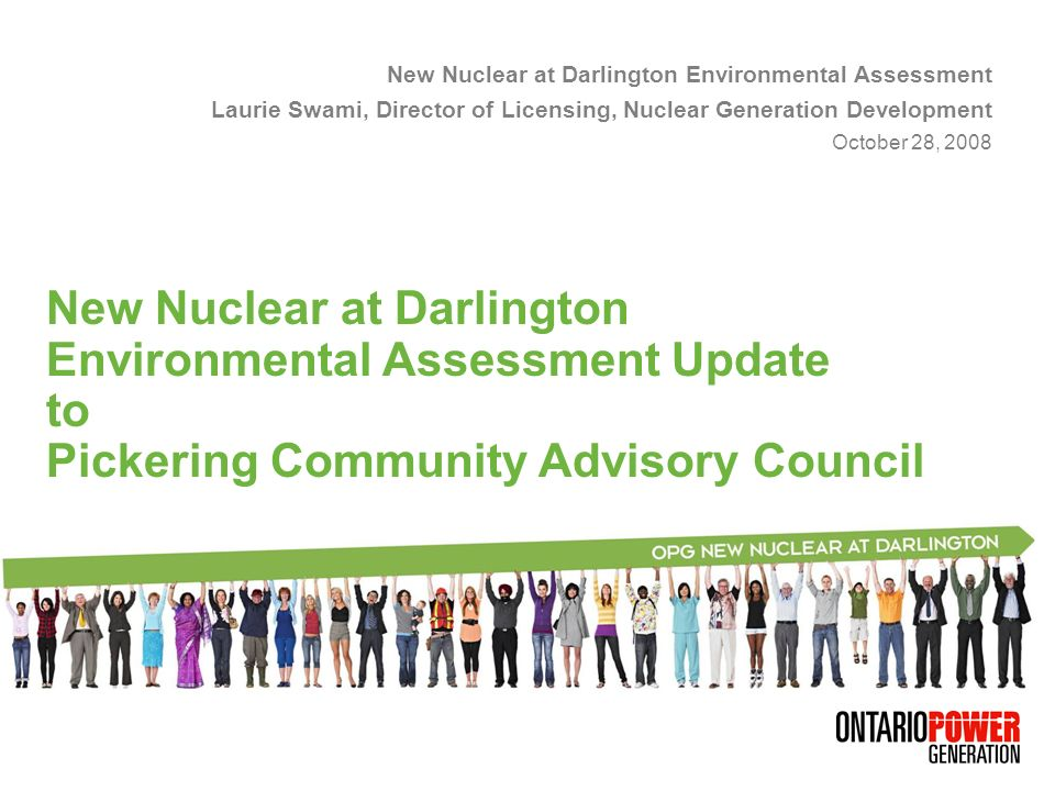 New Nuclear at Darlington Environmental Assessment Laurie Swami, Director of Licensing, Nuclear Generation Development October 28, 2008 New Nuclear at Darlington Environmental Assessment Update to Pickering Community Advisory Council