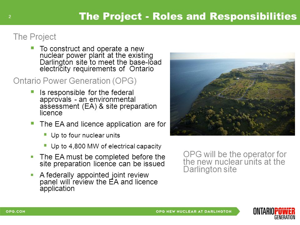 2 Describe the Project: Phases 2 The Project - Roles and Responsibilities The Project To construct and operate a new nuclear power plant at the existing Darlington site to meet the base-load electricity requirements of Ontario Ontario Power Generation (OPG) Is responsible for the federal approvals - an environmental assessment (EA) & site preparation licence The EA and licence application are for Up to four nuclear units Up to 4,800 MW of electrical capacity The EA must be completed before the site preparation licence can be issued A federally appointed joint review panel will review the EA and licence application OPG will be the operator for the new nuclear units at the Darlington site