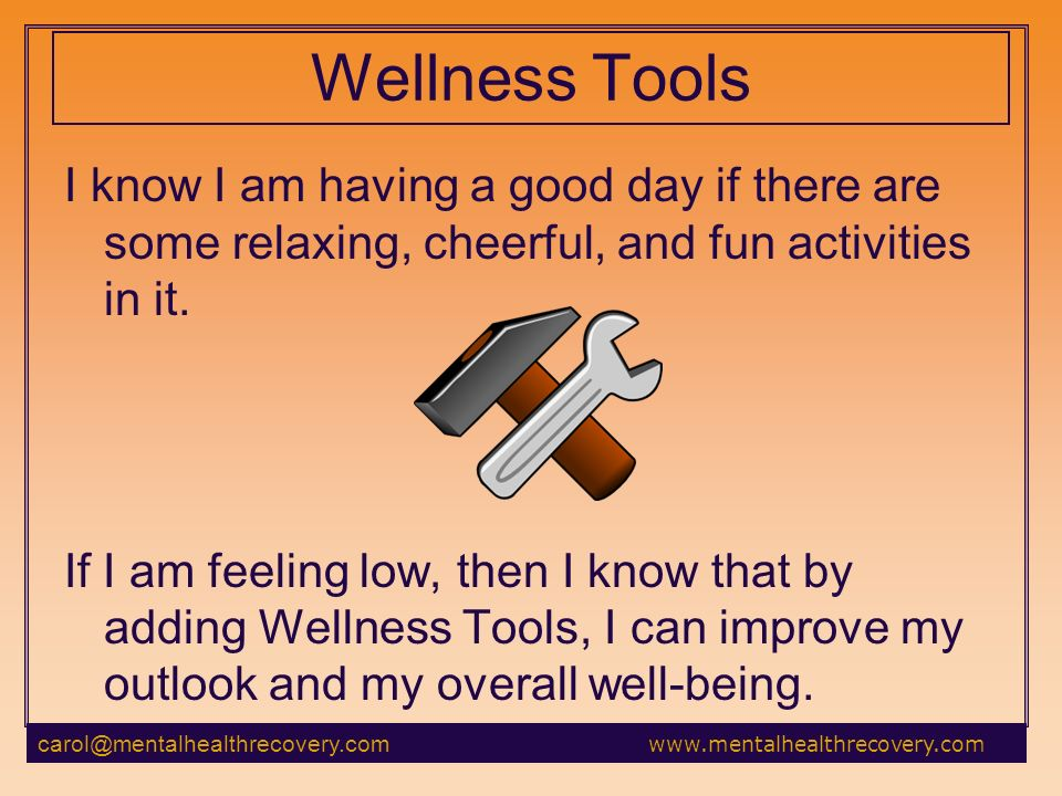 Wellness Tools I know I am having a good day if there are some relaxing, cheerful, and fun activities in it.