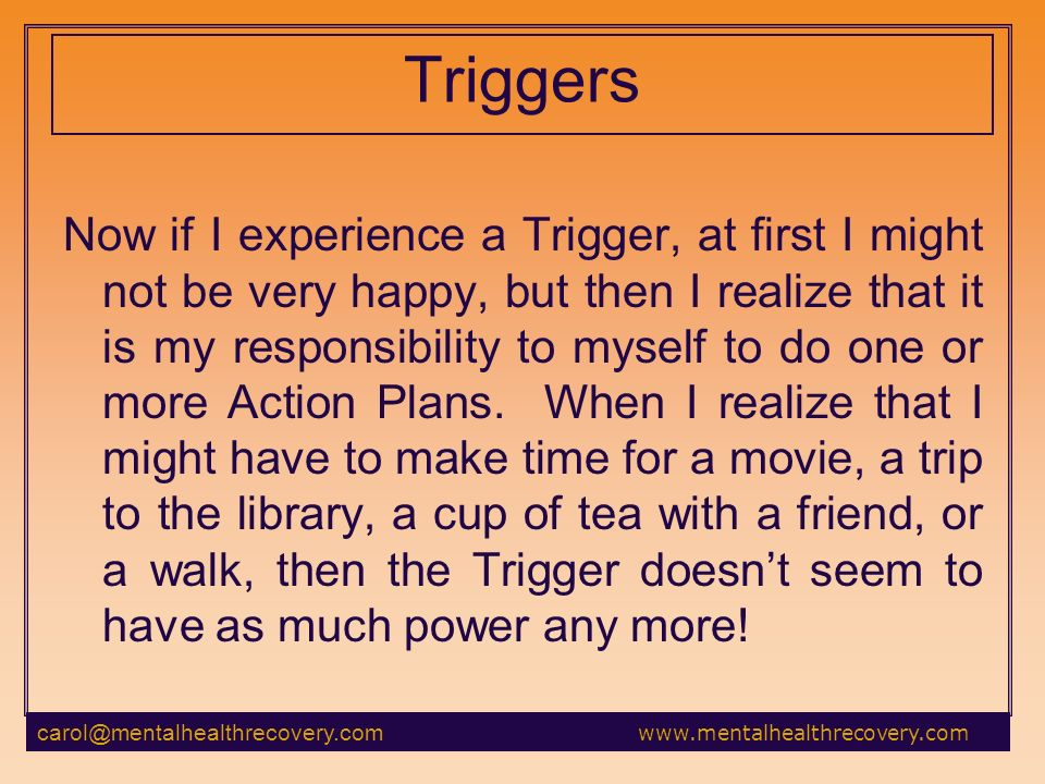 Triggers Now if I experience a Trigger, at first I might not be very happy, but then I realize that it is my responsibility to myself to do one or more Action Plans.