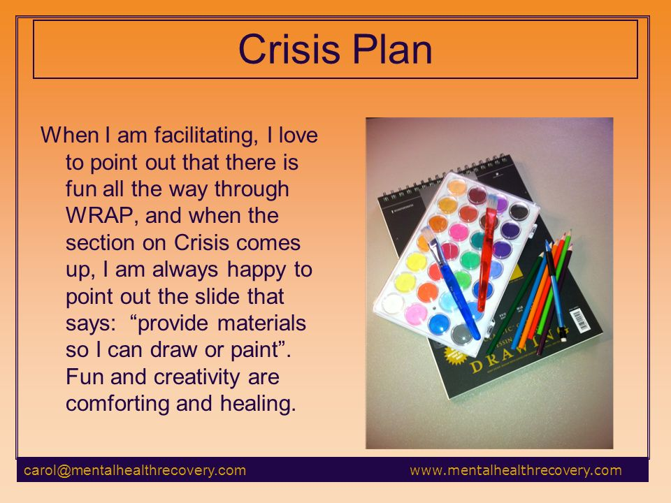 Crisis Plan When I am facilitating, I love to point out that there is fun all the way through WRAP, and when the section on Crisis comes up, I am always happy to point out the slide that says: provide materials so I can draw or paint.