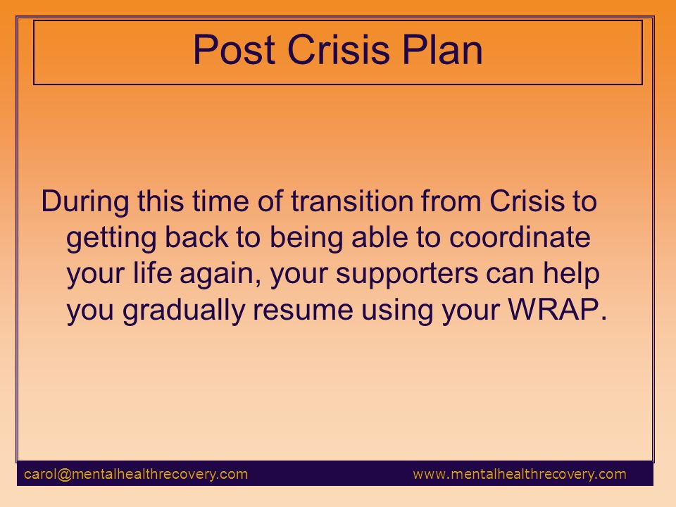 Post Crisis Plan During this time of transition from Crisis to getting back to being able to coordinate your life again, your supporters can help you gradually resume using your WRAP.