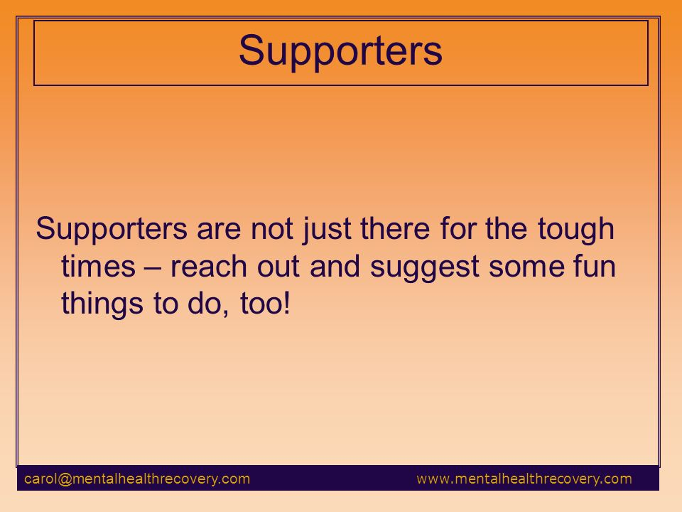 Supporters Supporters are not just there for the tough times – reach out and suggest some fun things to do, too!