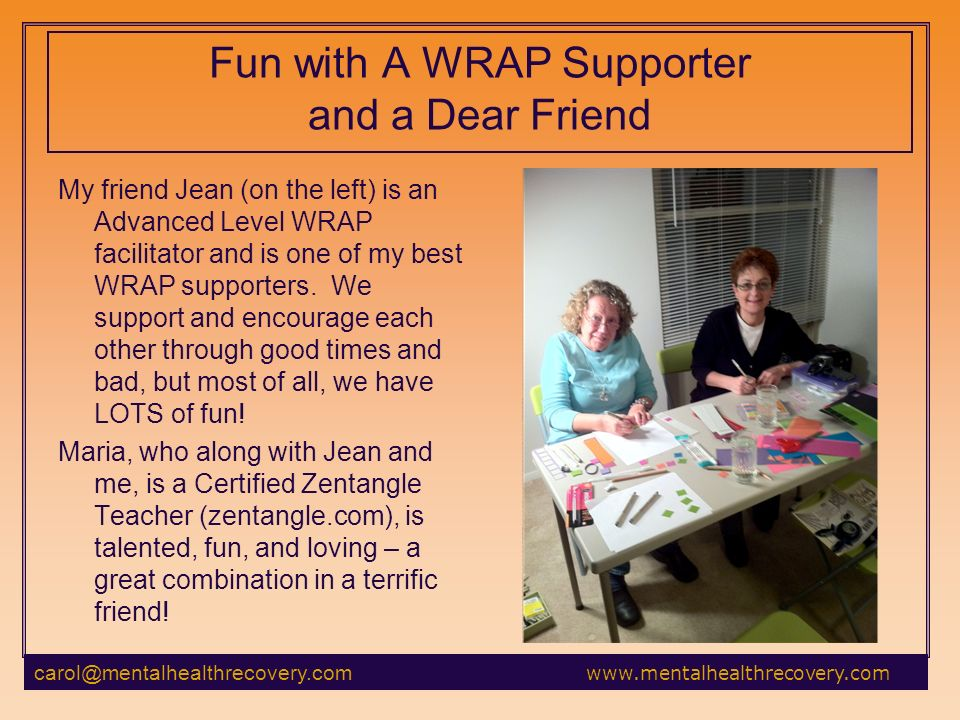 Fun with A WRAP Supporter and a Dear Friend My friend Jean (on the left) is an Advanced Level WRAP facilitator and is one of my best WRAP supporters.