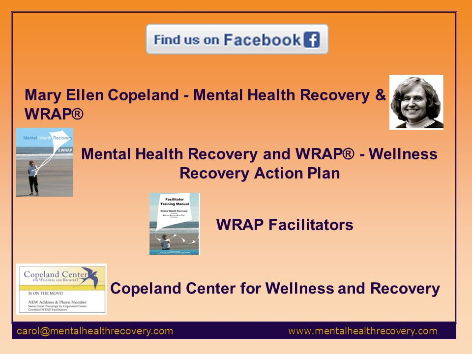 Mary Ellen Copeland - Mental Health Recovery & WRAP® Mental Health Recovery and WRAP® - Wellness Recovery Action Plan WRAP Facilitators Copeland Center for Wellness and Recovery