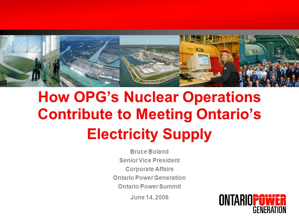 How OPGs Nuclear Operations Contribute to Meeting Ontarios Electricity Supply Bruce Boland Senior Vice President Corporate Affairs Ontario Power Generation Ontario Power Summit June 14, 2006