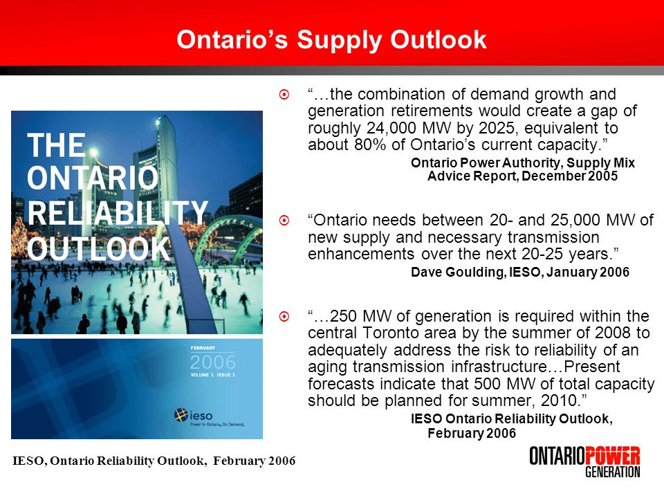 Ontarios Supply Outlook (contd.) Ontario is a summer– peaking jurisdiction IESOs demand and supply assumptions have been revised Need for an additional 2,500 to 3,000 MW IESO, Ontario Reliability Outlook, June 2006