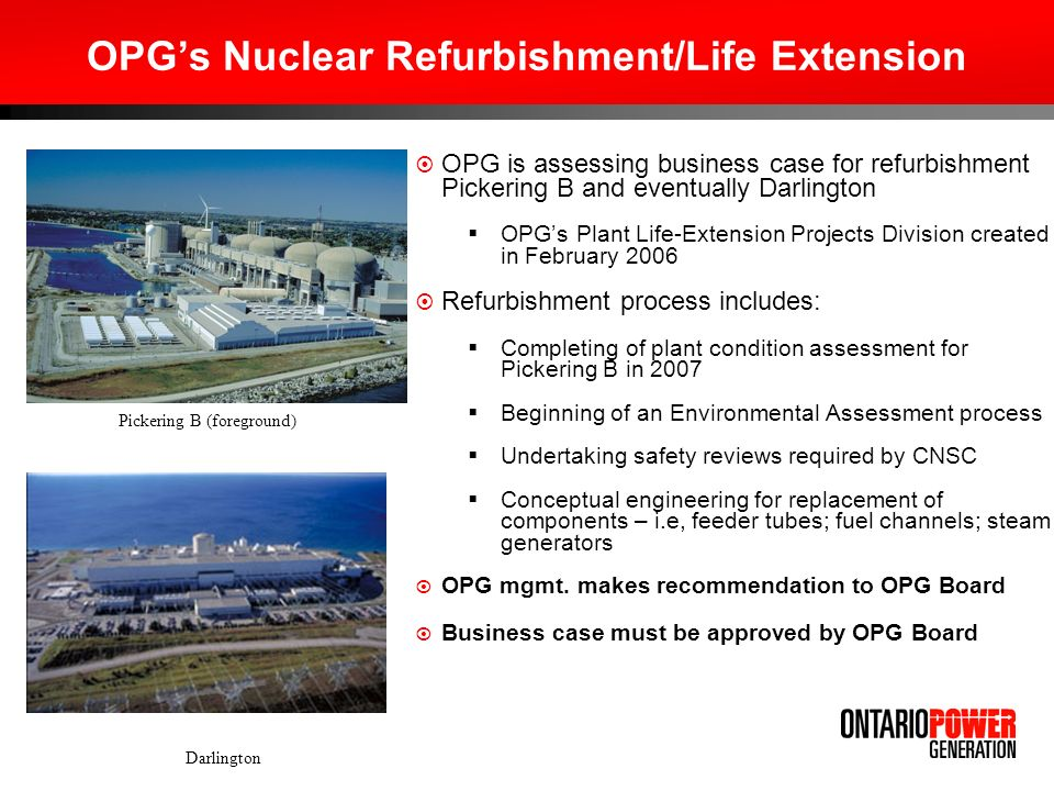 New Nuclear OPG has extensive expertise in operating nuclear facilities and in earning regulatory approvals Darlington well suited as a potential site for new nuclear Strong performance of Ontarios nuclear plants remains a key driver for the industry Darlington Planned Outage, 2006