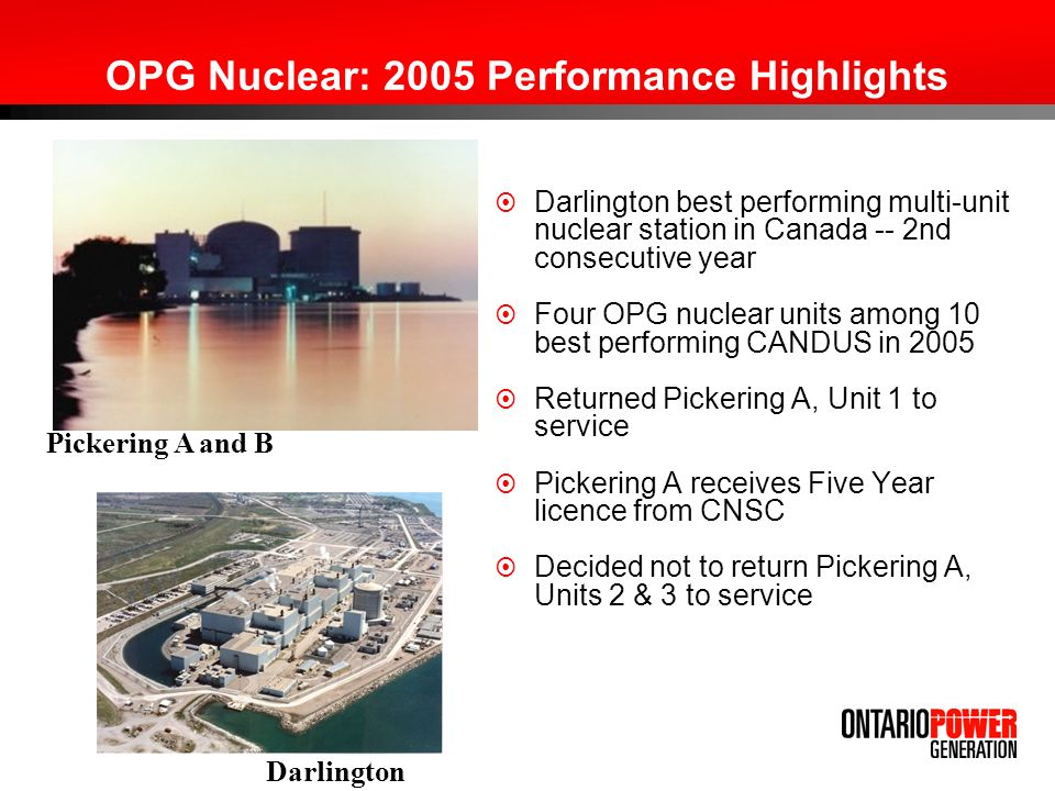 OPG Nuclear: 2005 Performance Highlights Darlington best performing multi-unit nuclear station in Canada -- 2nd consecutive year Four OPG nuclear units among 10 best performing CANDUS in 2005 Returned Pickering A, Unit 1 to service Pickering A receives Five Year licence from CNSC Decided not to return Pickering A, Units 2 & 3 to service Pickering A and B Darlington