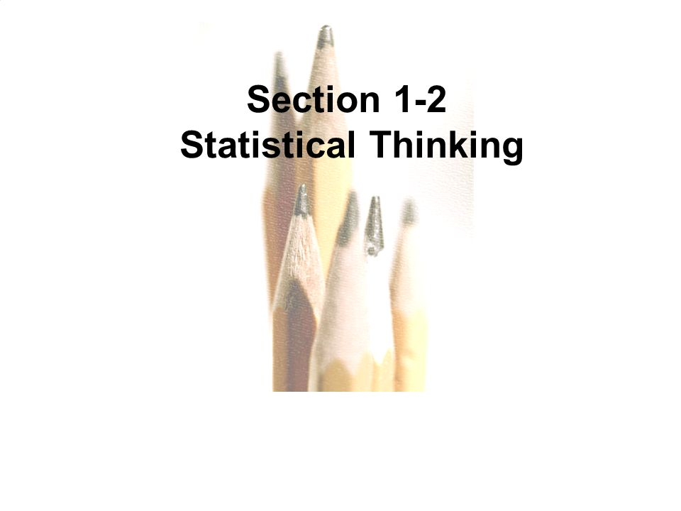 1.1 - 11 Copyright © 2010, 2007, 2004 Pearson Education, Inc. All Rights Reserved. Section 1-2 Statistical Thinking