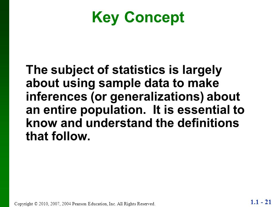1.1 - 21 Copyright © 2010, 2007, 2004 Pearson Education, Inc. All Rights Reserved. Key Concept The subject of statistics is largely about using sample