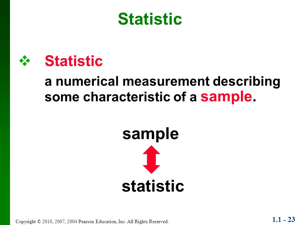 1.1 - 23 Copyright © 2010, 2007, 2004 Pearson Education, Inc. All Rights Reserved. Statistic a numerical measurement describing some characteristic of