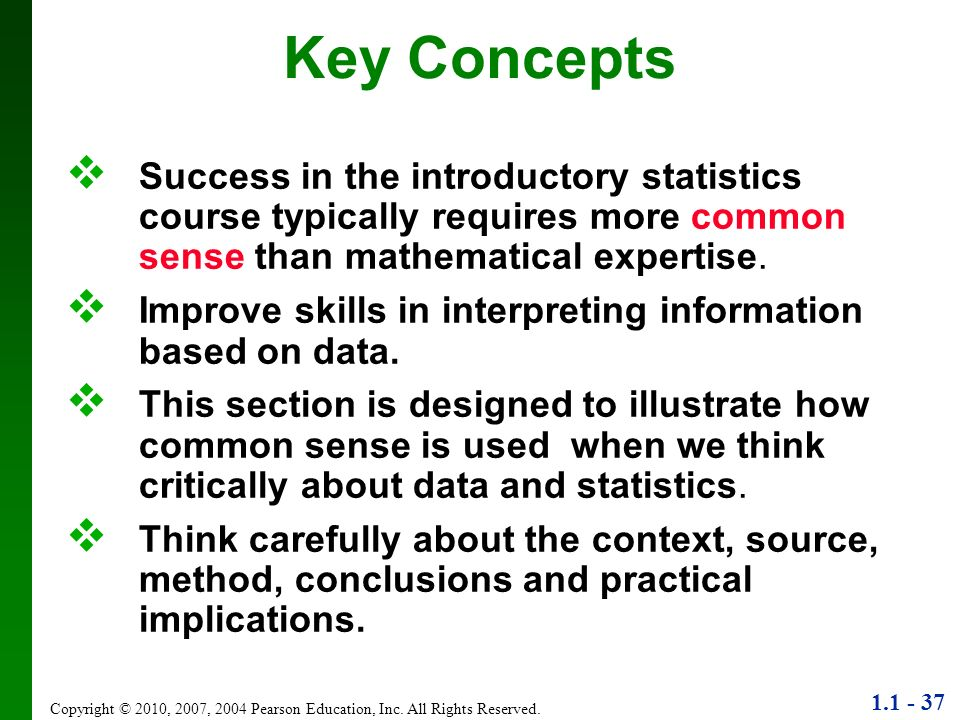 1.1 - 37 Copyright © 2010, 2007, 2004 Pearson Education, Inc. All Rights Reserved. Key Concepts Success in the introductory statistics course typicall