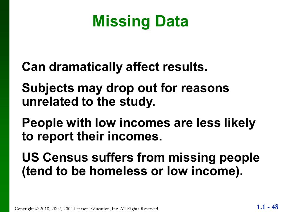 1.1 - 48 Copyright © 2010, 2007, 2004 Pearson Education, Inc. All Rights Reserved. Missing Data Can dramatically affect results. Subjects may drop out