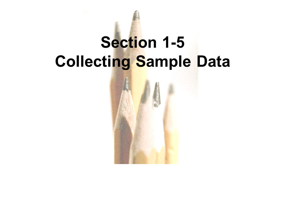 1.1 - 53 Copyright © 2010, 2007, 2004 Pearson Education, Inc. All Rights Reserved. Section 1-5 Collecting Sample Data