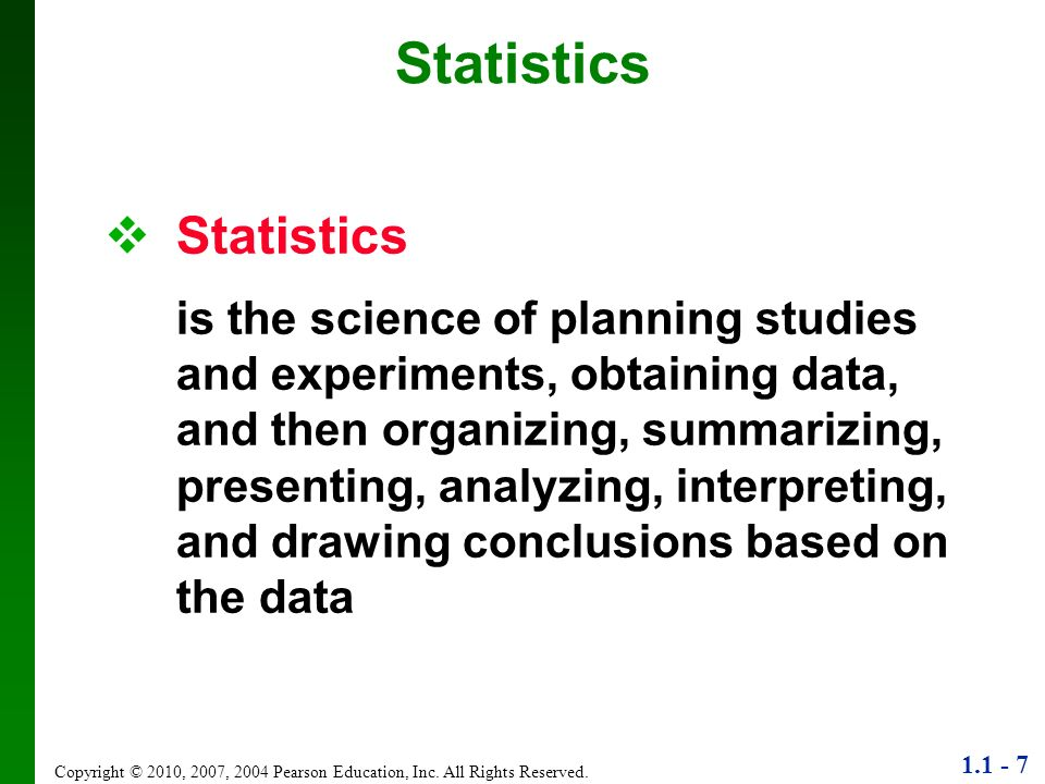 1.1 - 7 Copyright © 2010, 2007, 2004 Pearson Education, Inc. All Rights Reserved. Statistics is the science of planning studies and experiments, obtai