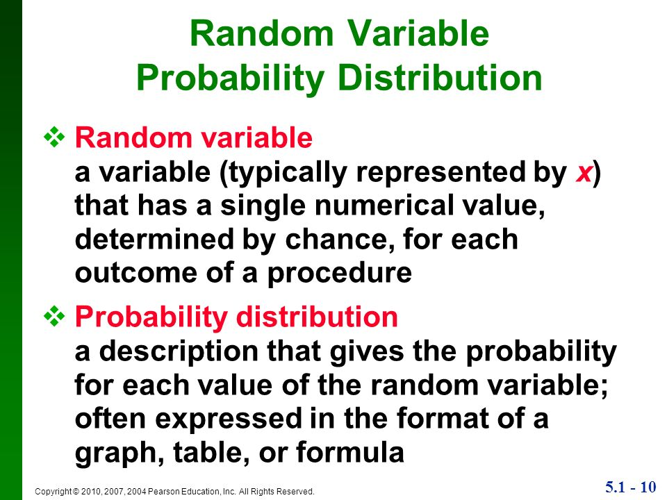 5.1 - 10 Copyright © 2010, 2007, 2004 Pearson Education, Inc. All Rights Reserved. Random Variable Probability Distribution Random variable a variable