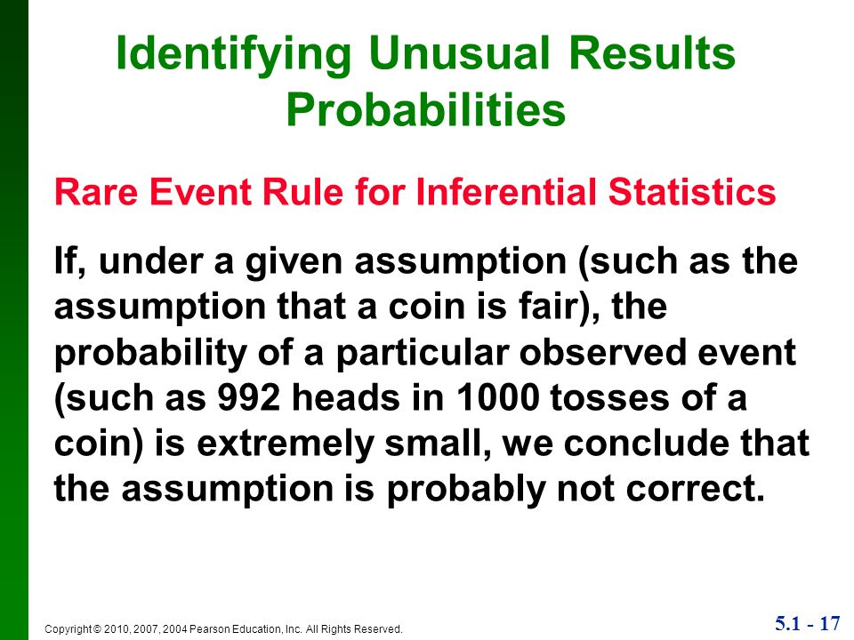 5.1 - 17 Copyright © 2010, 2007, 2004 Pearson Education, Inc. All Rights Reserved. Identifying Unusual Results Probabilities Rare Event Rule for Infer