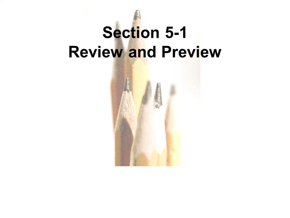 5.1 - 3 Copyright © 2010, 2007, 2004 Pearson Education, Inc. All Rights Reserved. Section 5-1 Review and Preview
