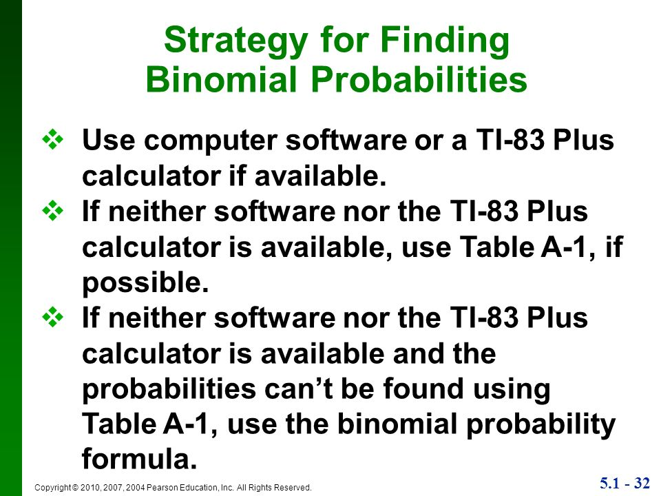 5.1 - 32 Copyright © 2010, 2007, 2004 Pearson Education, Inc. All Rights Reserved. Strategy for Finding Binomial Probabilities Use computer software o