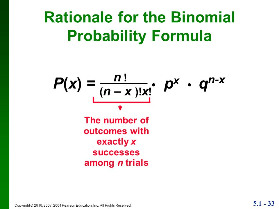 5.1 - 33 Copyright © 2010, 2007, 2004 Pearson Education, Inc. All Rights Reserved. Rationale for the Binomial Probability Formula P(x) = p x q n-x n !