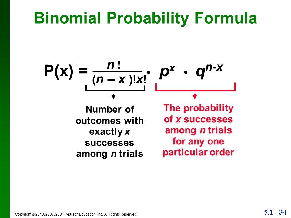 5.1 - 34 Copyright © 2010, 2007, 2004 Pearson Education, Inc. All Rights Reserved. Binomial Probability Formula P(x) = p x q n-x n !n ! ( n – x )! x !